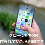 【クローンiPhone】作られたら発見して削除できる?対策を確認!