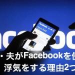 【浮気調査】旦那のFacebookを見る3つの方法|偽名を使うのはNG!