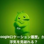 【Googleロケーション履歴】タイムラインを浮気調査アプリで使うのは危険