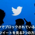 【Twitter】ブロックされた相手のツイートを見る3つの方法